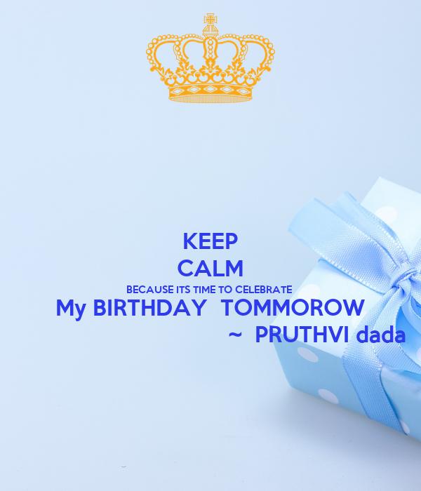 KEEP CALM BECAUSE ITS TIME TO CELEBRATE  My BIRTHDAY  TOMMOROW                                   ~  PRUTHVI dada