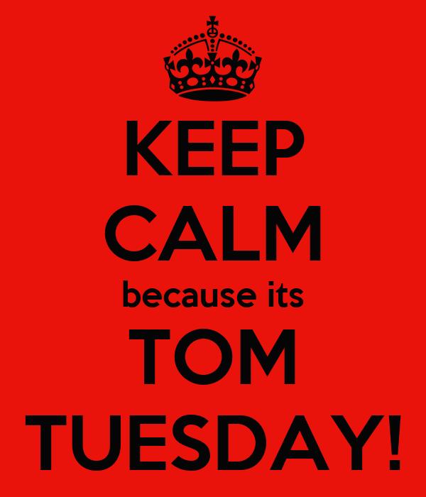 KEEP CALM because its TOM TUESDAY!