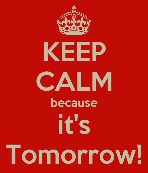 KEEP CALM because it's Tomorrow!