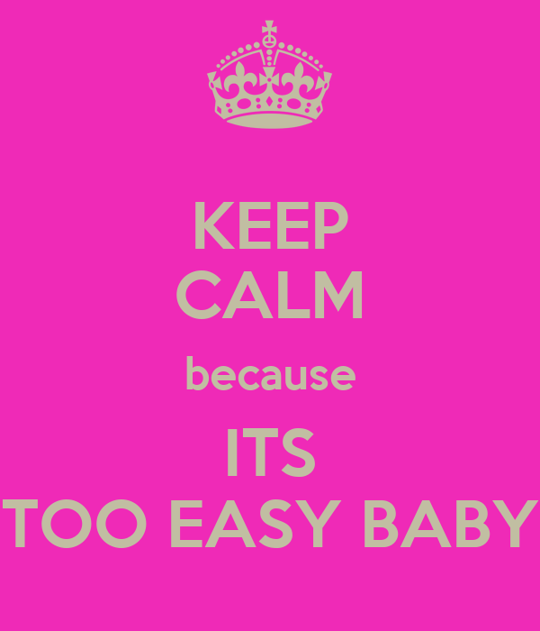 KEEP CALM because ITS TOO EASY BABY