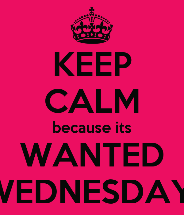 KEEP CALM because its WANTED WEDNESDAY!
