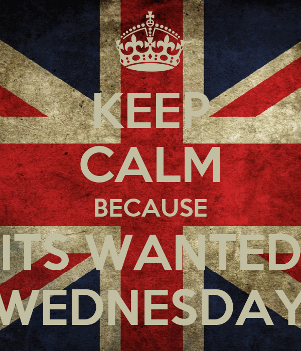 KEEP CALM BECAUSE ITS WANTED WEDNESDAY