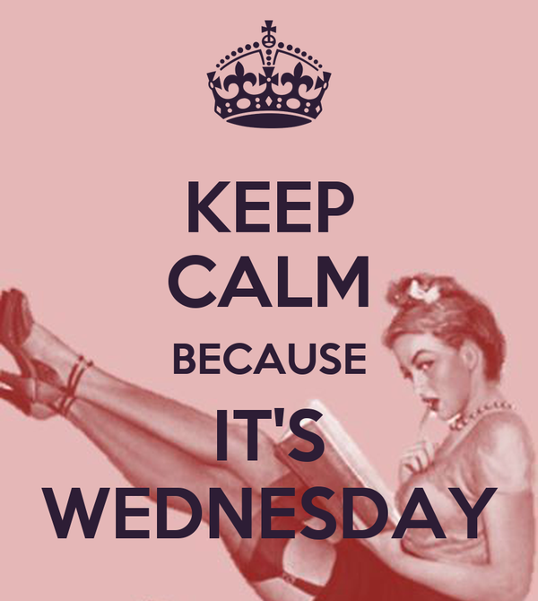 KEEP CALM BECAUSE IT'S WEDNESDAY