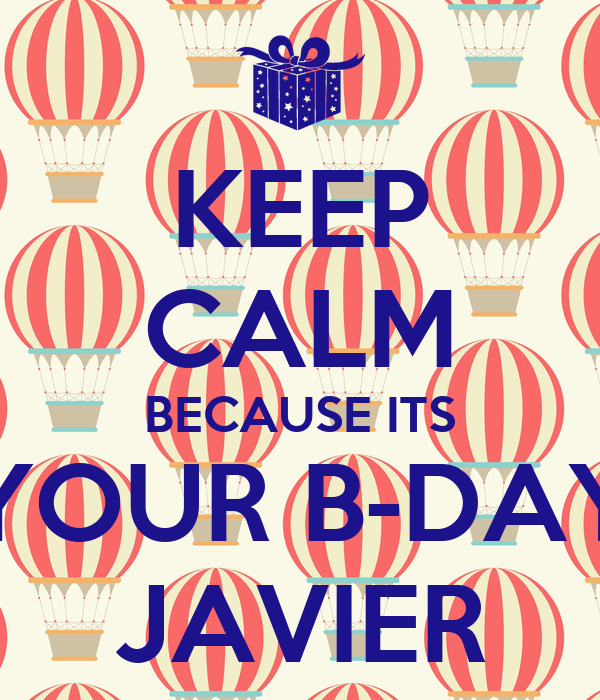 KEEP CALM BECAUSE ITS YOUR B-DAY JAVIER