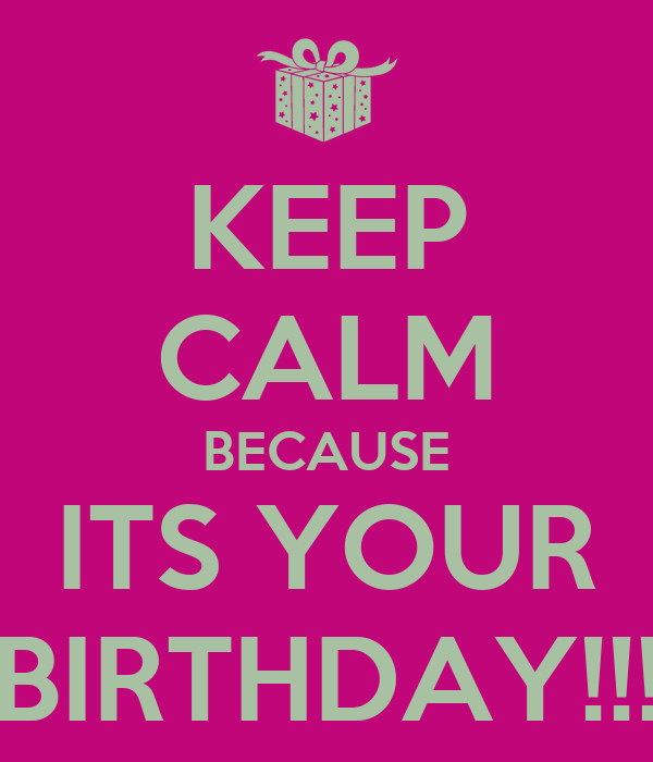 KEEP CALM BECAUSE ITS YOUR BIRTHDAY!!!