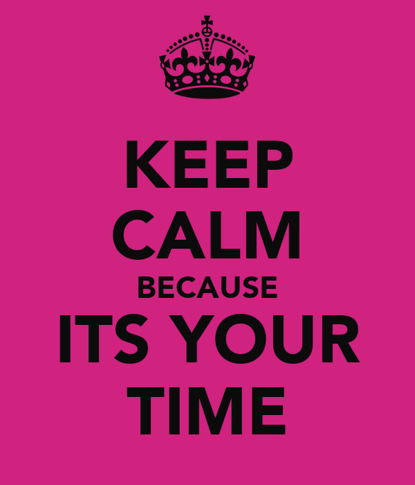 KEEP CALM BECAUSE ITS YOUR TIME