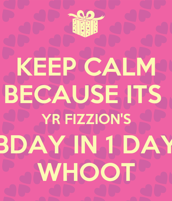 KEEP CALM BECAUSE ITS  YR FIZZION'S BDAY IN 1 DAY WHOOT