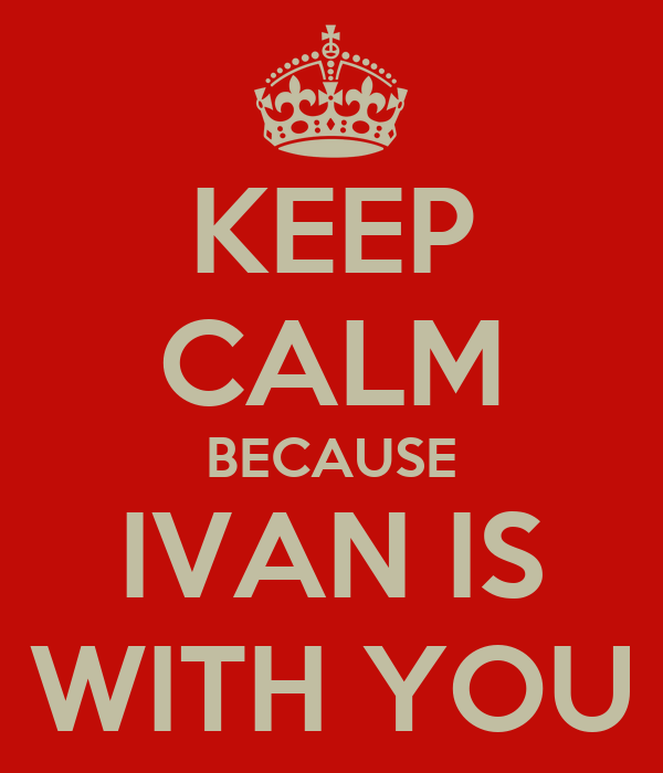 KEEP CALM BECAUSE IVAN IS WITH YOU