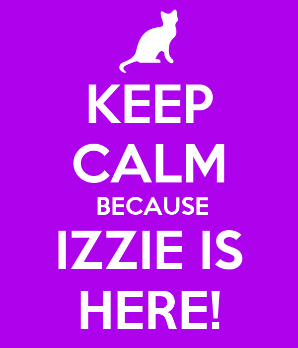 KEEP CALM  BECAUSE IZZIE IS HERE!