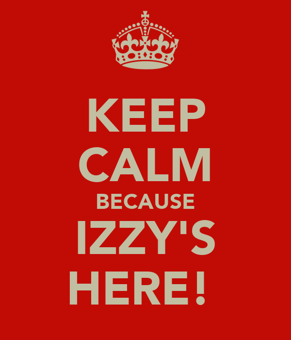 KEEP CALM BECAUSE IZZY'S HERE!