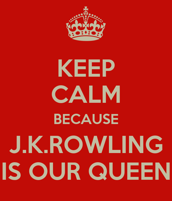 KEEP CALM BECAUSE J.K.ROWLING IS OUR QUEEN