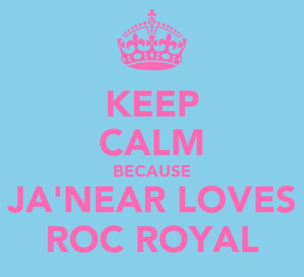 KEEP CALM BECAUSE JA'NEAR LOVES ROC ROYAL