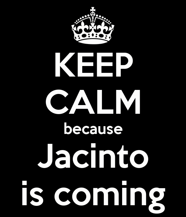 KEEP CALM because Jacinto is coming