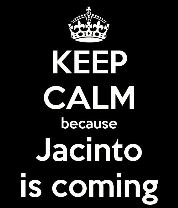 KEEP CALM because Jacinto is coming