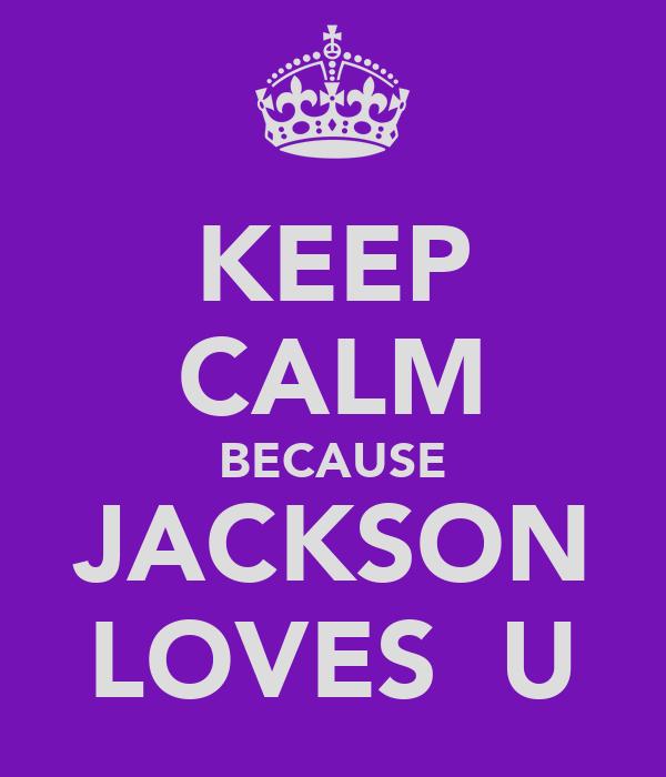 KEEP CALM BECAUSE JACKSON LOVES  U