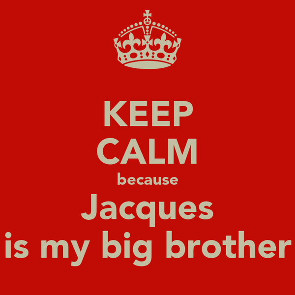KEEP CALM because Jacques is my big brother