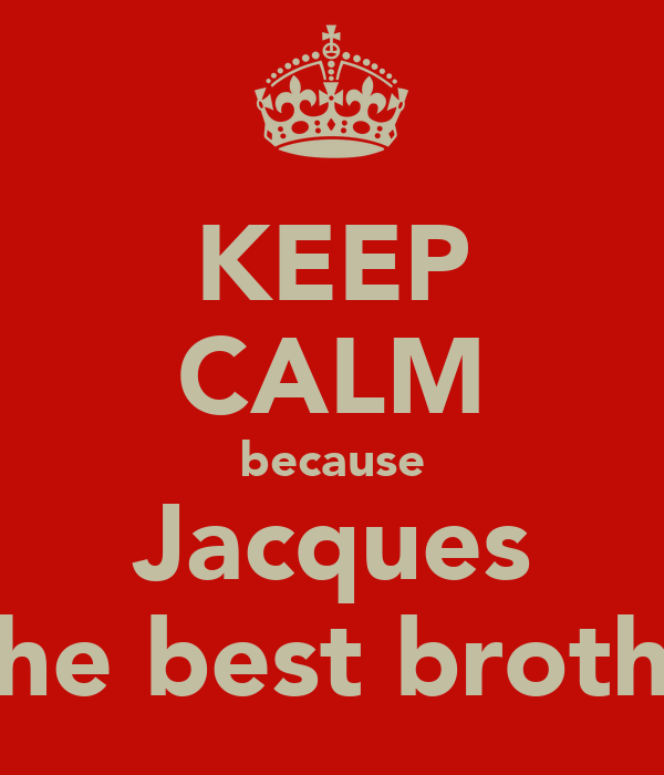 KEEP CALM because Jacques is the best brother!