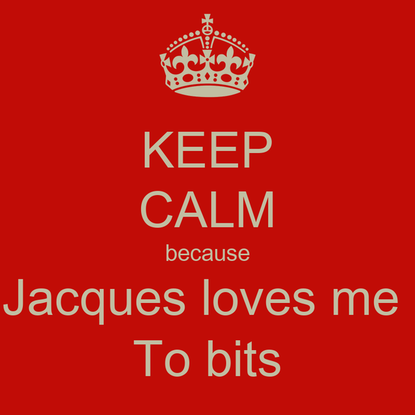 KEEP CALM because Jacques loves me  To bits