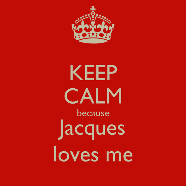KEEP CALM because Jacques loves me