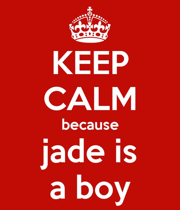 KEEP CALM because jade is a boy