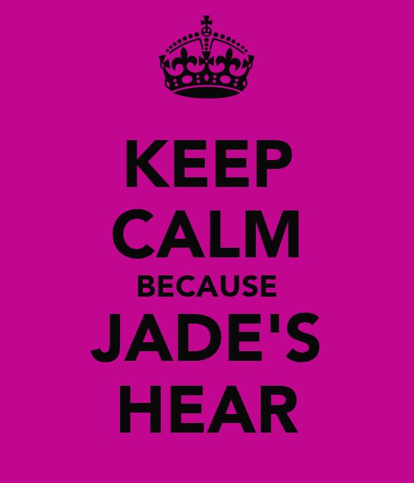 KEEP CALM BECAUSE JADE'S HEAR