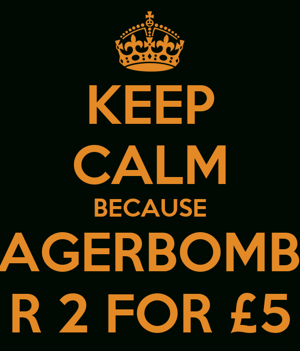 KEEP CALM BECAUSE JAGERBOMBS R 2 FOR £5