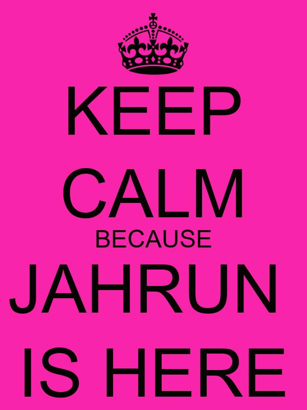 KEEP CALM BECAUSE JAHRUN  IS HERE