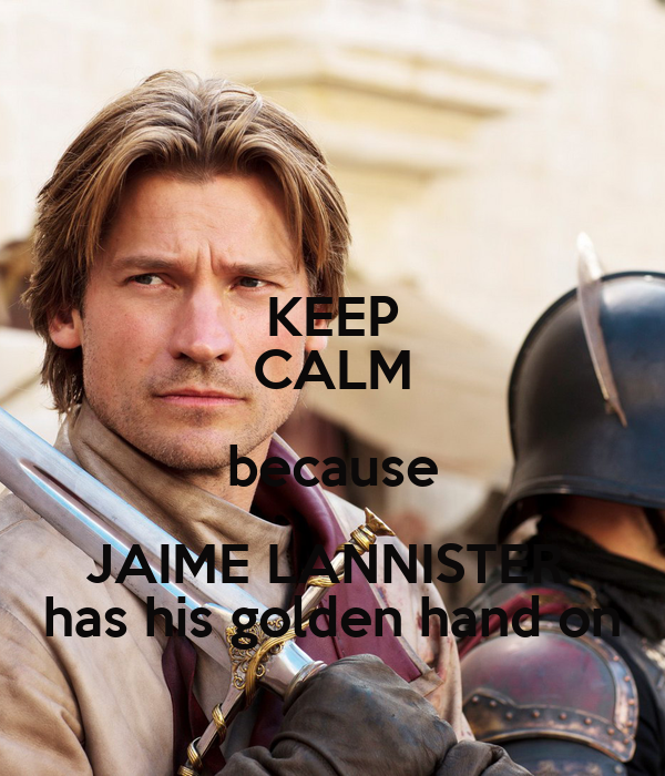 KEEP CALM because JAIME LANNISTER  has his golden hand on