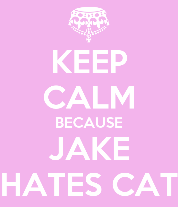 KEEP CALM BECAUSE JAKE HATES CAT