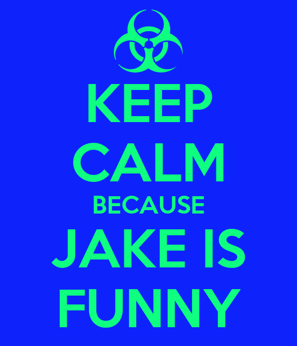 KEEP CALM BECAUSE JAKE IS FUNNY