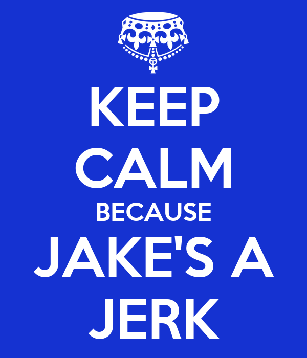 KEEP CALM BECAUSE JAKE'S A JERK