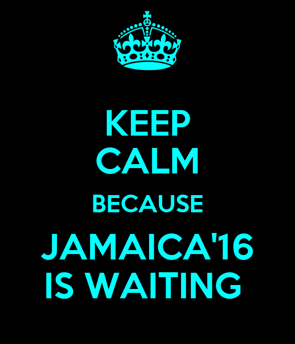 KEEP CALM BECAUSE JAMAICA'16 IS WAITING