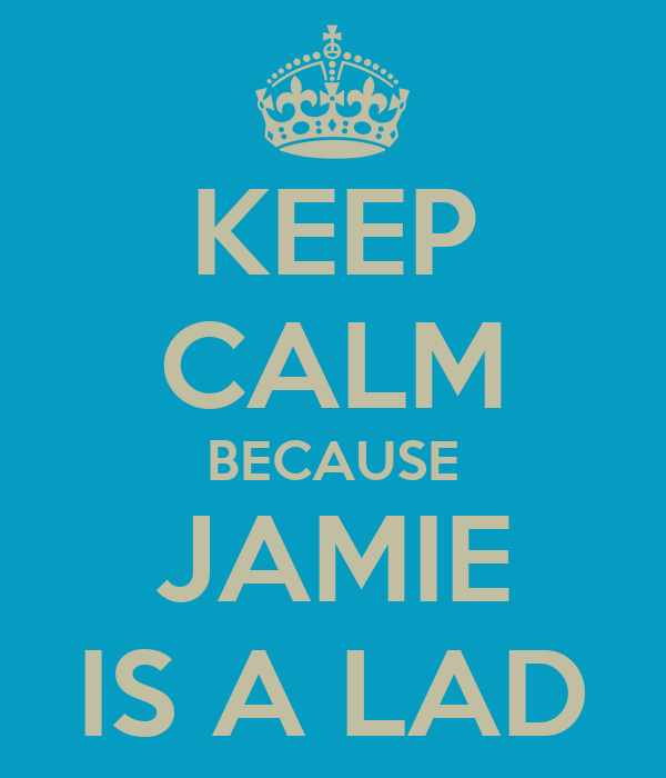 KEEP CALM BECAUSE JAMIE IS A LAD