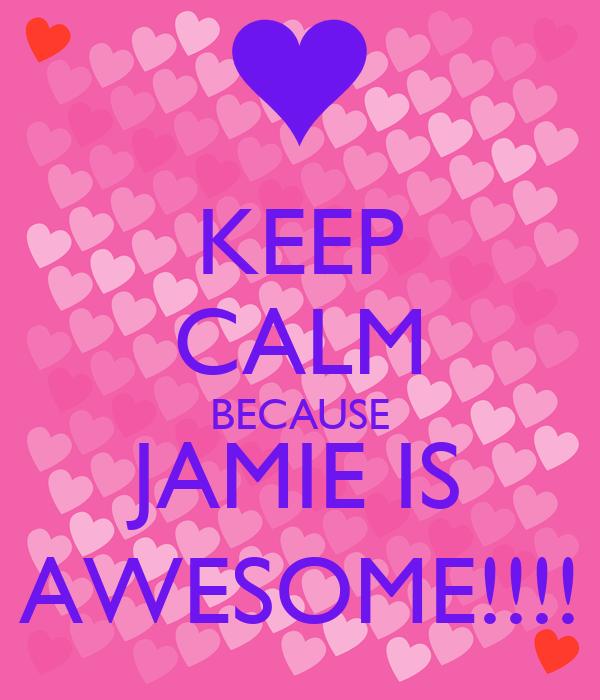 KEEP CALM BECAUSE JAMIE IS AWESOME!!!!