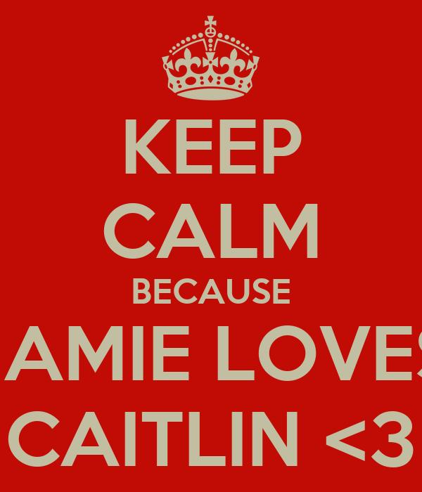 KEEP CALM BECAUSE JAMIE LOVES CAITLIN <3