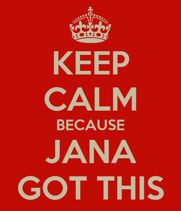 KEEP CALM BECAUSE JANA GOT THIS