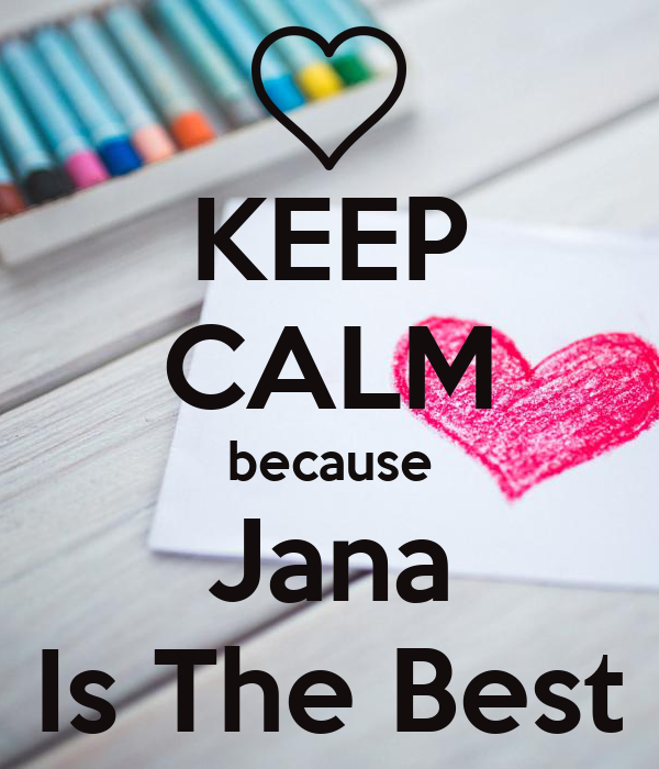KEEP CALM because Jana Is The Best