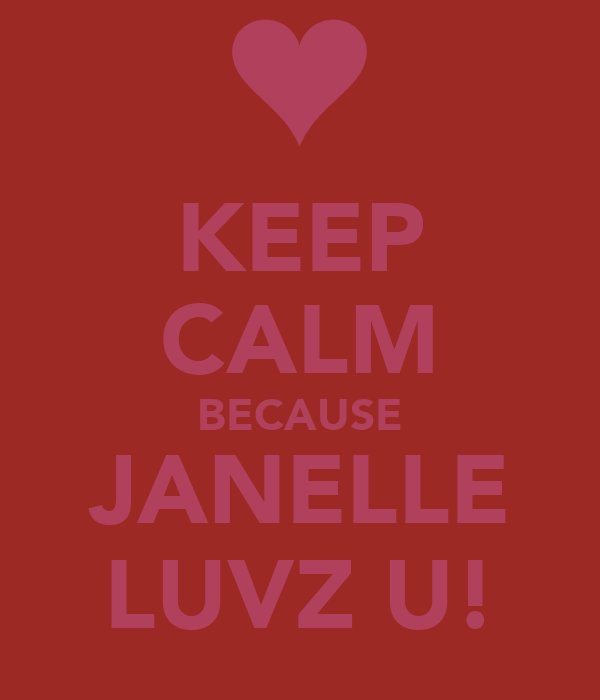 KEEP CALM BECAUSE JANELLE LUVZ U!