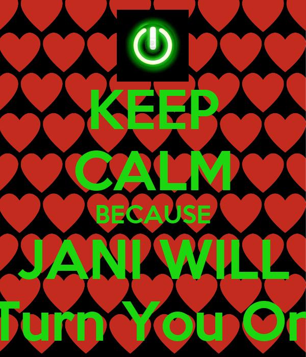KEEP CALM BECAUSE JANI WILL Turn You On