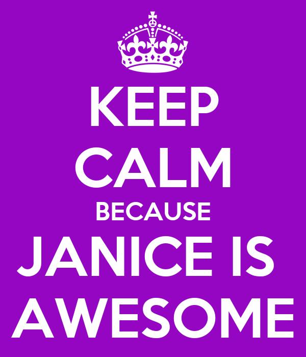 KEEP CALM BECAUSE JANICE IS  AWESOME