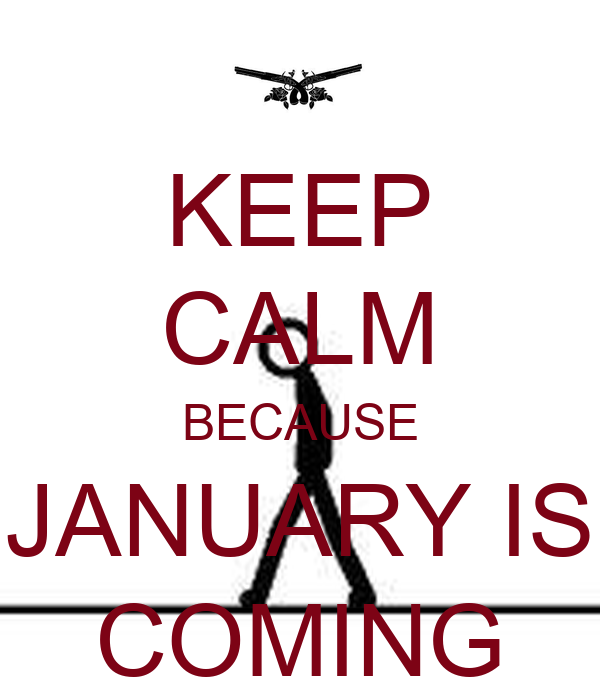 KEEP CALM BECAUSE JANUARY IS COMING