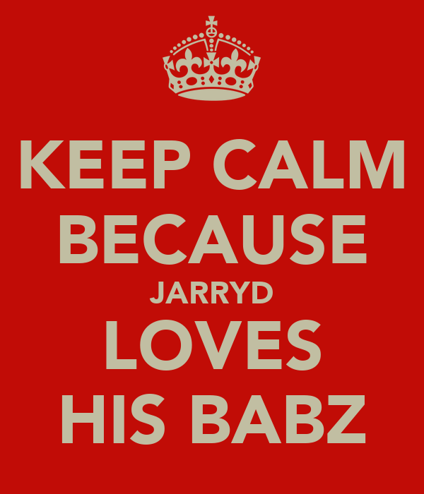 KEEP CALM BECAUSE JARRYD LOVES HIS BABZ