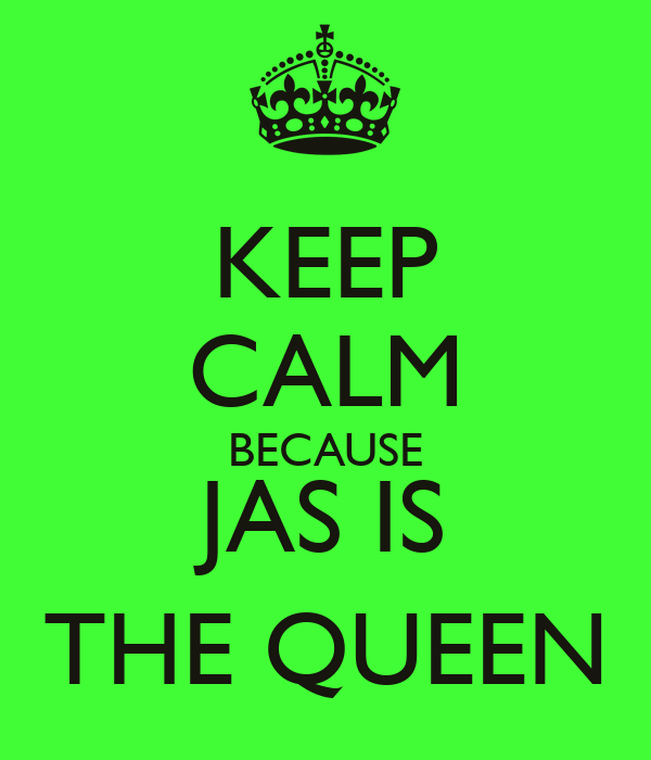 KEEP CALM BECAUSE JAS IS THE QUEEN