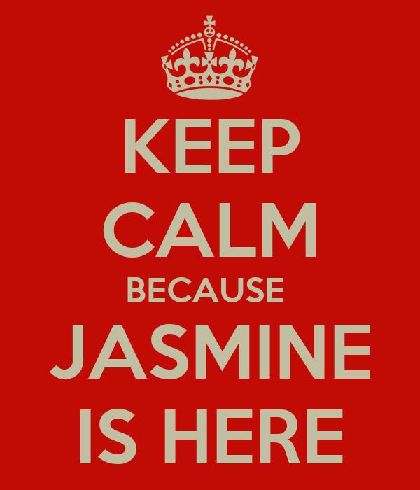 KEEP CALM BECAUSE   JASMINE  IS HERE