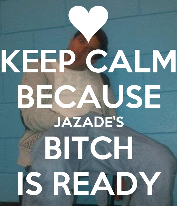 KEEP CALM BECAUSE JAZADE'S BITCH IS READY