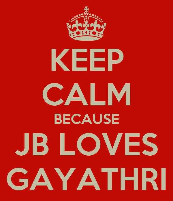 KEEP CALM BECAUSE JB LOVES GAYATHRI