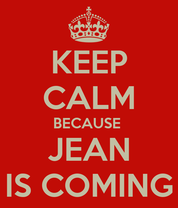 KEEP CALM BECAUSE  JEAN IS COMING