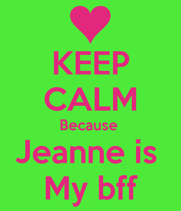 KEEP CALM Because  Jeanne is  My bff