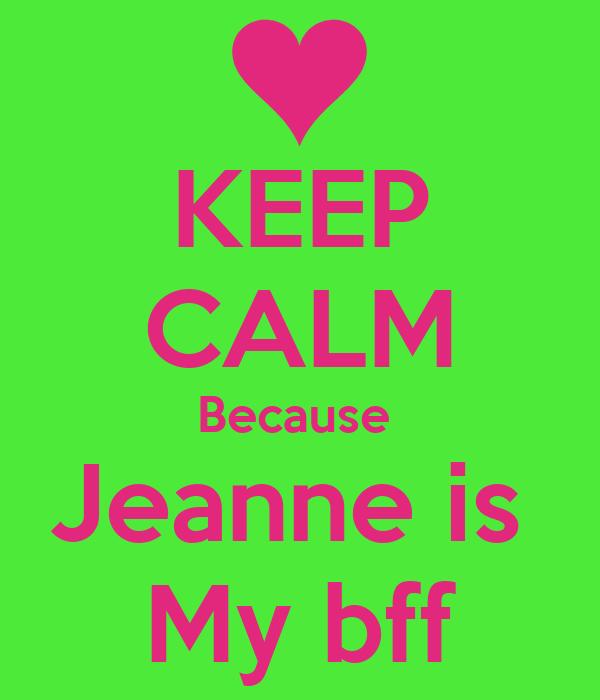 KEEP CALM Because  Jeanne is  My bff