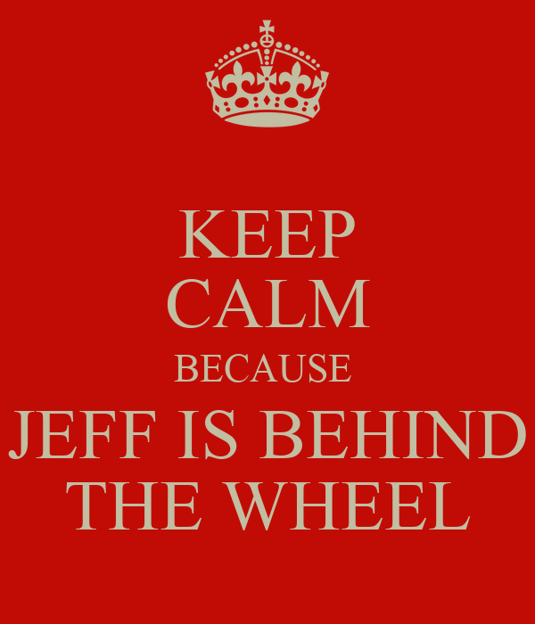 KEEP CALM BECAUSE  JEFF IS BEHIND THE WHEEL